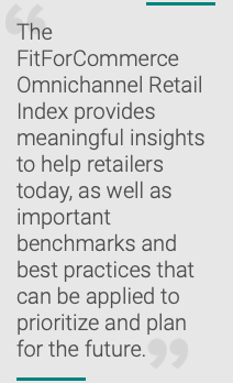 Quote: The FitForCommerce Omnichannel Retail Index provides meaningful insights that help retailers today, as well as key benchmarks and best practices that can be used to prioritize and plan for the future.